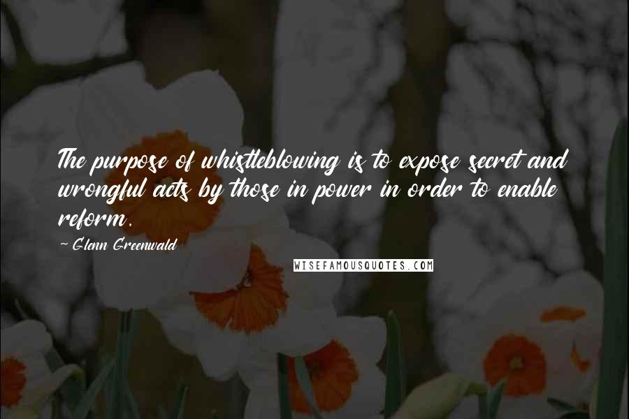 Glenn Greenwald quotes: The purpose of whistleblowing is to expose secret and wrongful acts by those in power in order to enable reform.