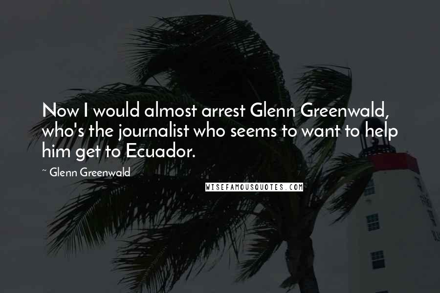 Glenn Greenwald quotes: Now I would almost arrest Glenn Greenwald, who's the journalist who seems to want to help him get to Ecuador.