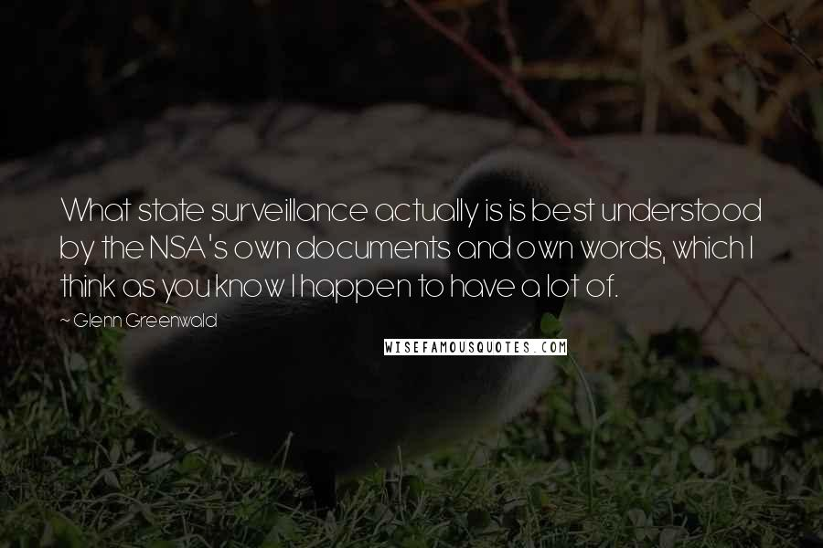 Glenn Greenwald quotes: What state surveillance actually is is best understood by the NSA's own documents and own words, which I think as you know I happen to have a lot of.