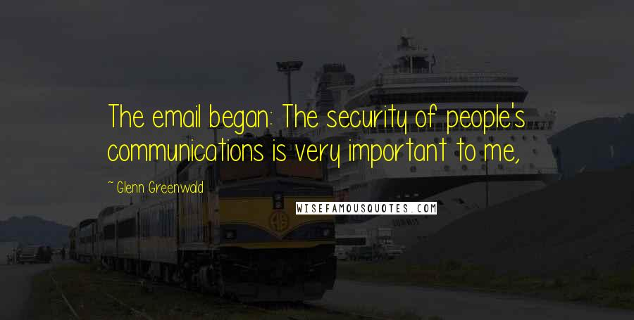Glenn Greenwald quotes: The email began: The security of people's communications is very important to me,