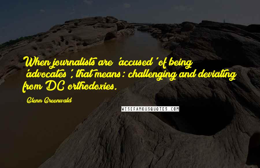 Glenn Greenwald quotes: When journalists are 'accused' of being 'advocates', that means: challenging and deviating from DC orthodoxies.