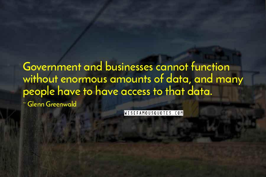 Glenn Greenwald quotes: Government and businesses cannot function without enormous amounts of data, and many people have to have access to that data.