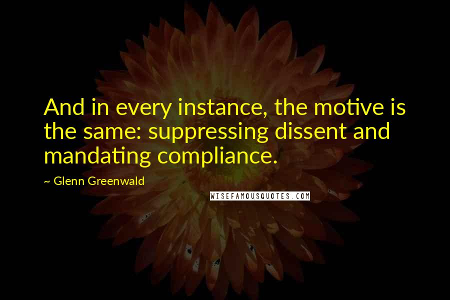 Glenn Greenwald quotes: And in every instance, the motive is the same: suppressing dissent and mandating compliance.