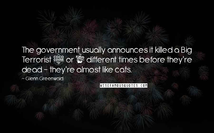 Glenn Greenwald quotes: The government usually announces it killed a Big Terrorist 5 or 6 different times before they're dead - they're almost like cats.