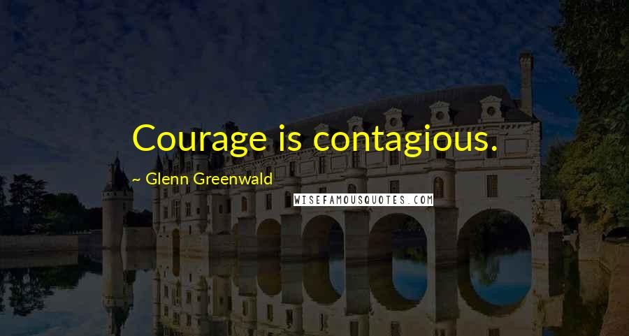 Glenn Greenwald quotes: Courage is contagious.
