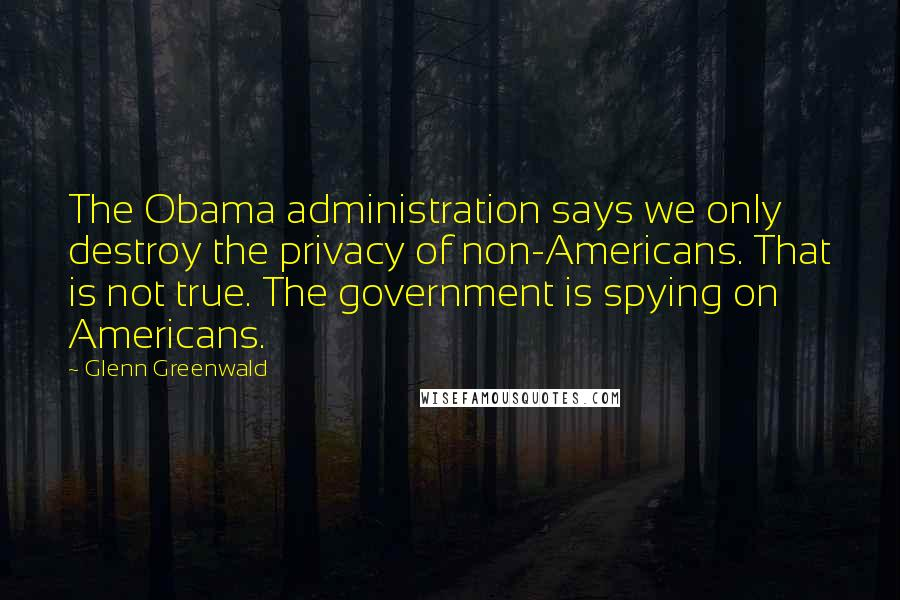 Glenn Greenwald quotes: The Obama administration says we only destroy the privacy of non-Americans. That is not true. The government is spying on Americans.
