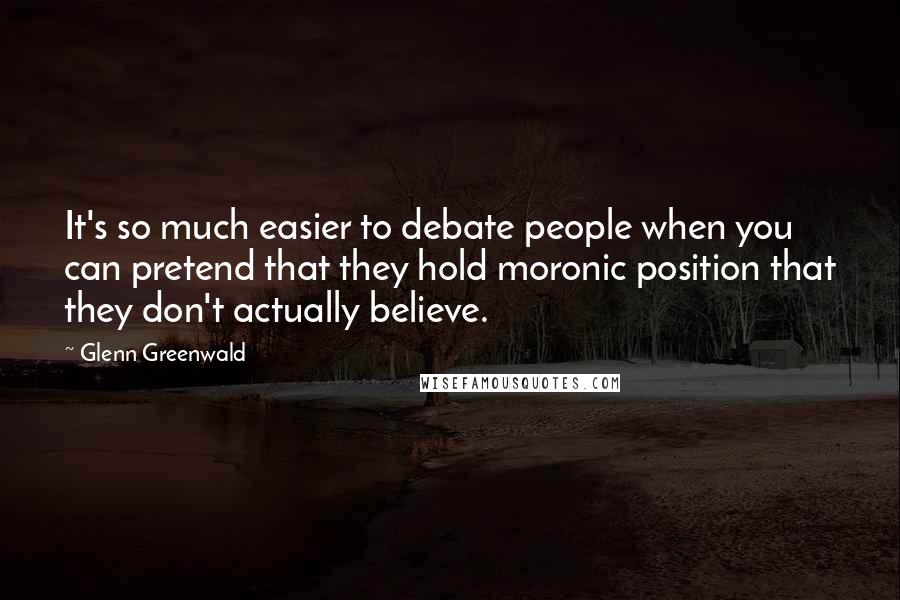 Glenn Greenwald quotes: It's so much easier to debate people when you can pretend that they hold moronic position that they don't actually believe.