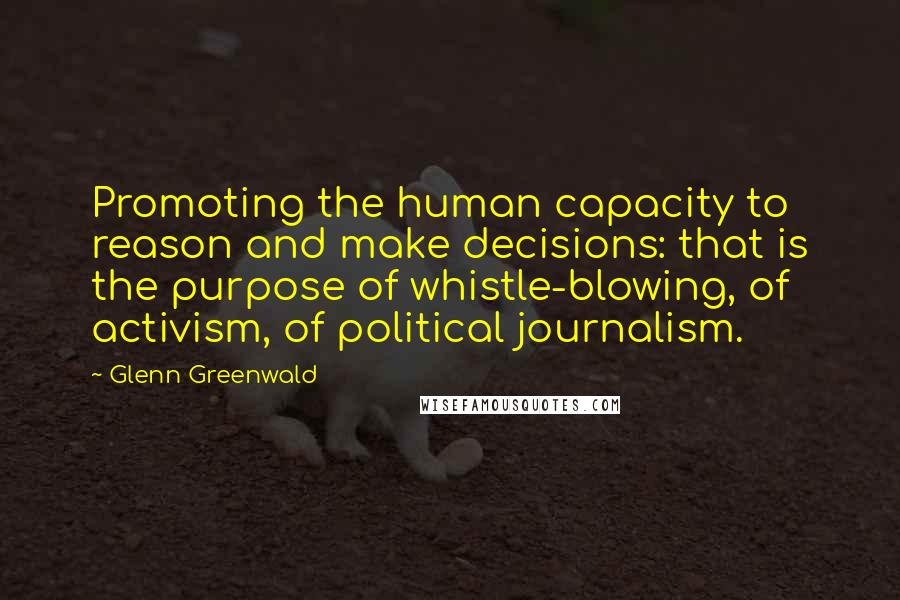Glenn Greenwald quotes: Promoting the human capacity to reason and make decisions: that is the purpose of whistle-blowing, of activism, of political journalism.