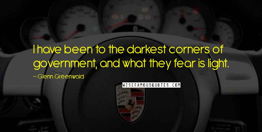 Glenn Greenwald quotes: I have been to the darkest corners of government, and what they fear is light.