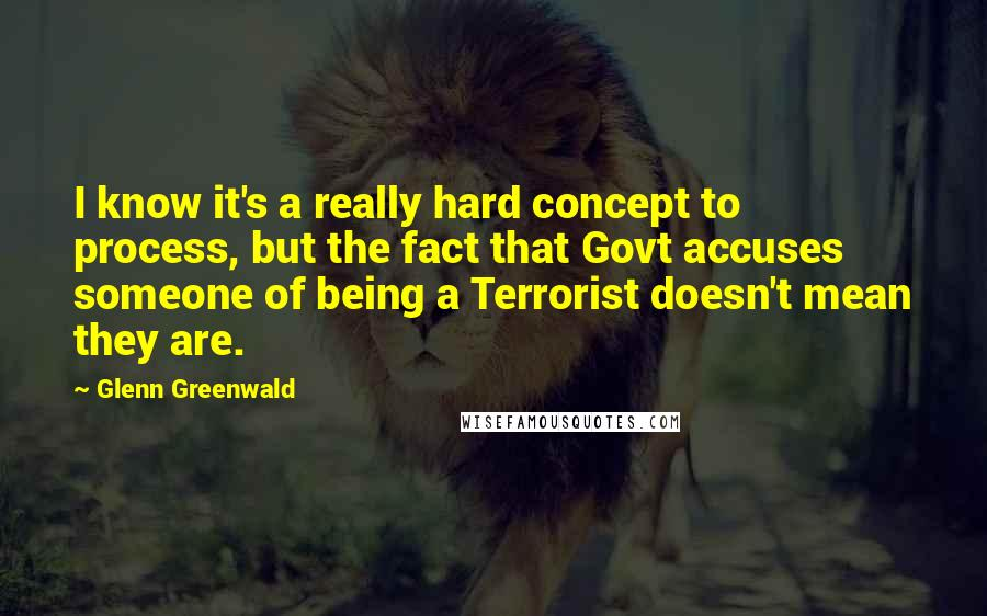 Glenn Greenwald quotes: I know it's a really hard concept to process, but the fact that Govt accuses someone of being a Terrorist doesn't mean they are.