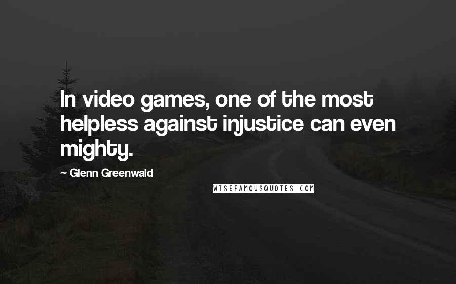 Glenn Greenwald quotes: In video games, one of the most helpless against injustice can even mighty.