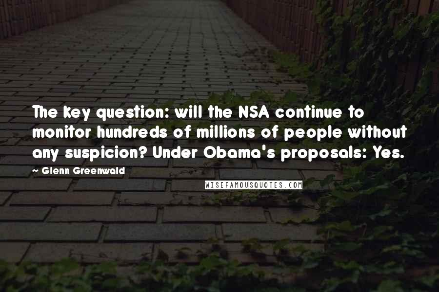 Glenn Greenwald quotes: The key question: will the NSA continue to monitor hundreds of millions of people without any suspicion? Under Obama's proposals: Yes.