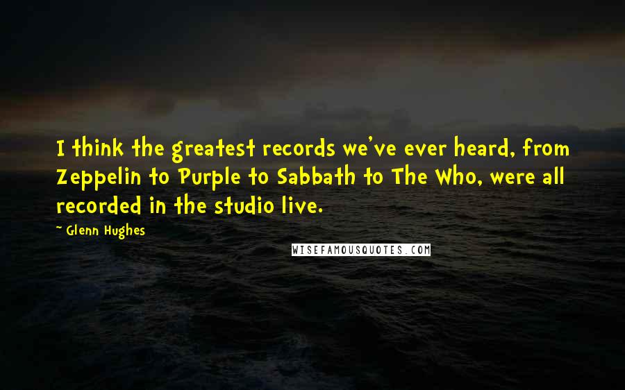 Glenn Hughes quotes: I think the greatest records we've ever heard, from Zeppelin to Purple to Sabbath to The Who, were all recorded in the studio live.