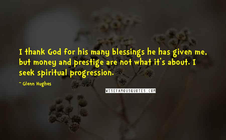 Glenn Hughes quotes: I thank God for his many blessings he has given me, but money and prestige are not what it's about. I seek spiritual progression.