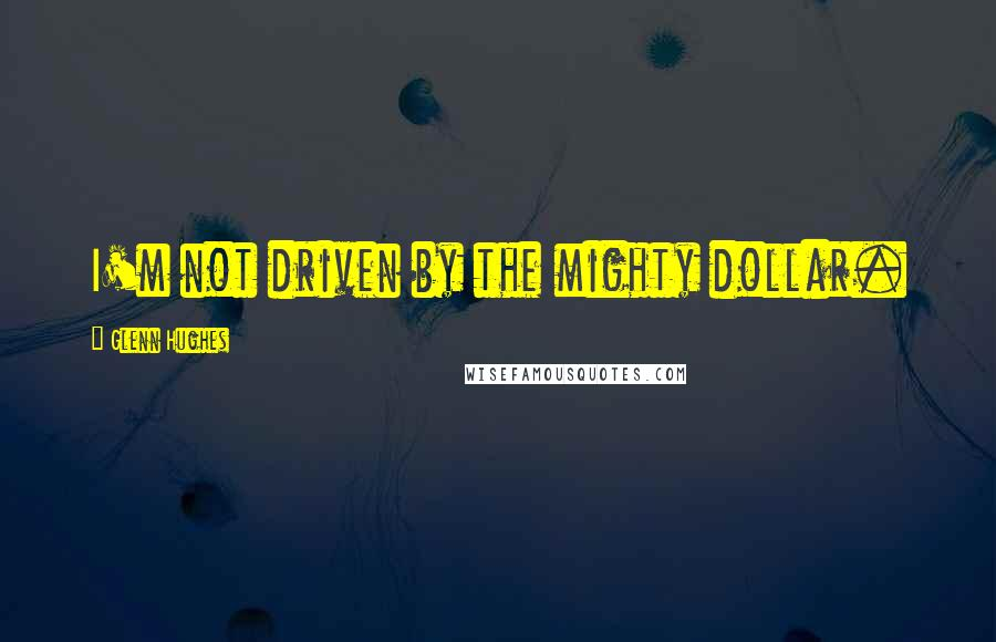 Glenn Hughes quotes: I'm not driven by the mighty dollar.