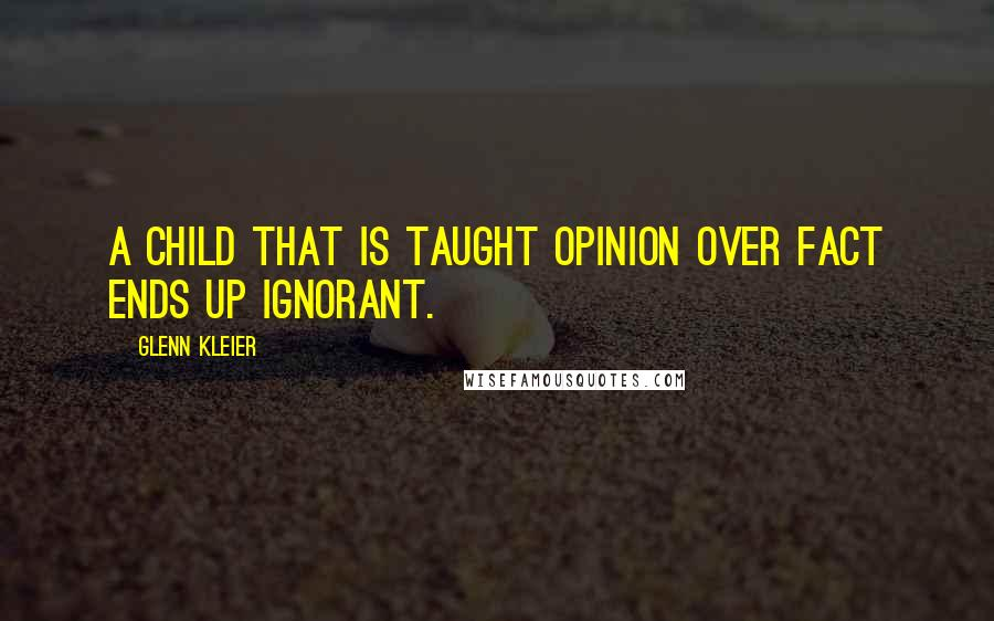 Glenn Kleier quotes: A child that is taught opinion over fact ends up ignorant.