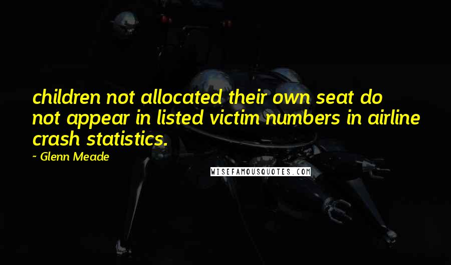 Glenn Meade quotes: children not allocated their own seat do not appear in listed victim numbers in airline crash statistics.