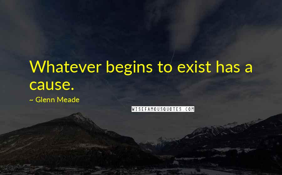 Glenn Meade quotes: Whatever begins to exist has a cause.