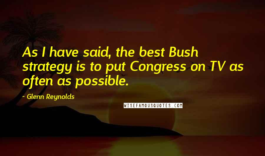 Glenn Reynolds quotes: As I have said, the best Bush strategy is to put Congress on TV as often as possible.