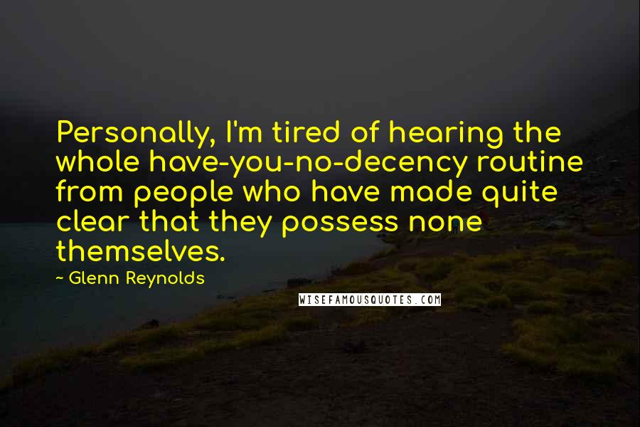 Glenn Reynolds quotes: Personally, I'm tired of hearing the whole have-you-no-decency routine from people who have made quite clear that they possess none themselves.