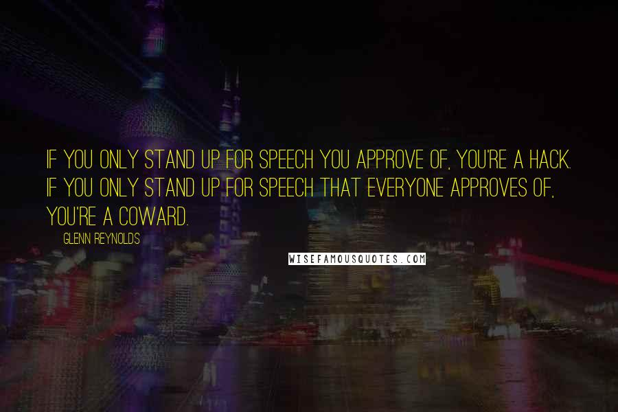 Glenn Reynolds quotes: If you only stand up for speech you approve of, you're a hack. If you only stand up for speech that everyone approves of, you're a coward.