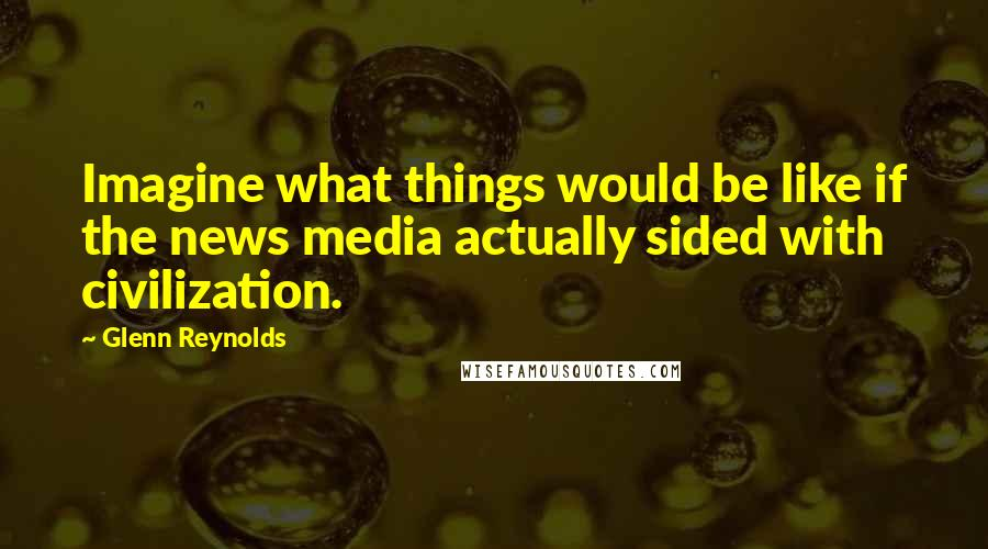 Glenn Reynolds quotes: Imagine what things would be like if the news media actually sided with civilization.