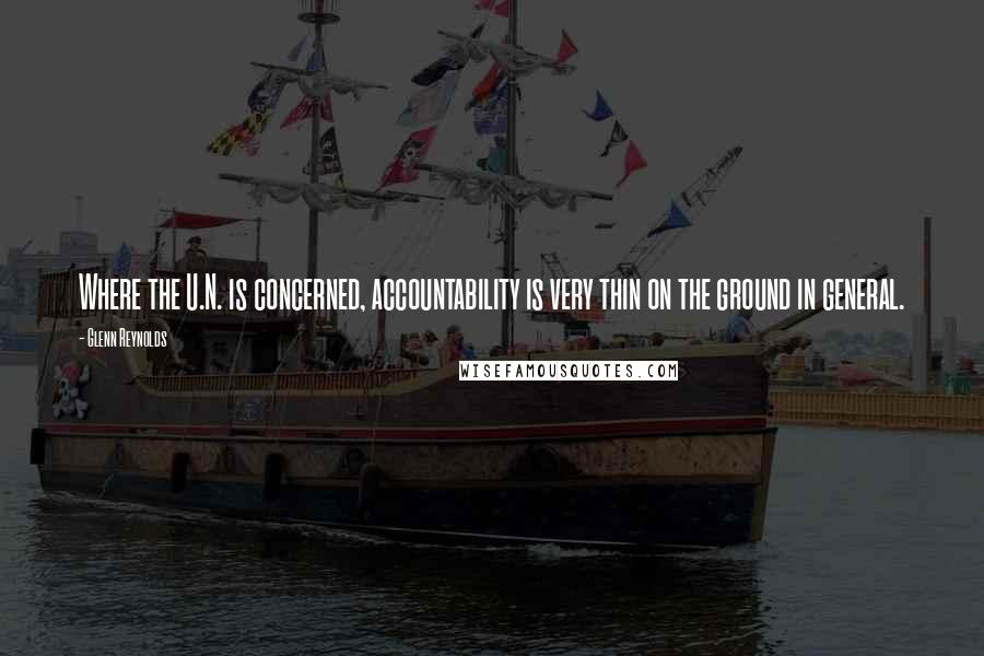 Glenn Reynolds quotes: Where the U.N. is concerned, accountability is very thin on the ground in general.
