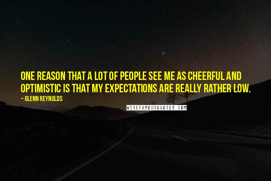 Glenn Reynolds quotes: One reason that a lot of people see me as cheerful and optimistic is that my expectations are really rather low.