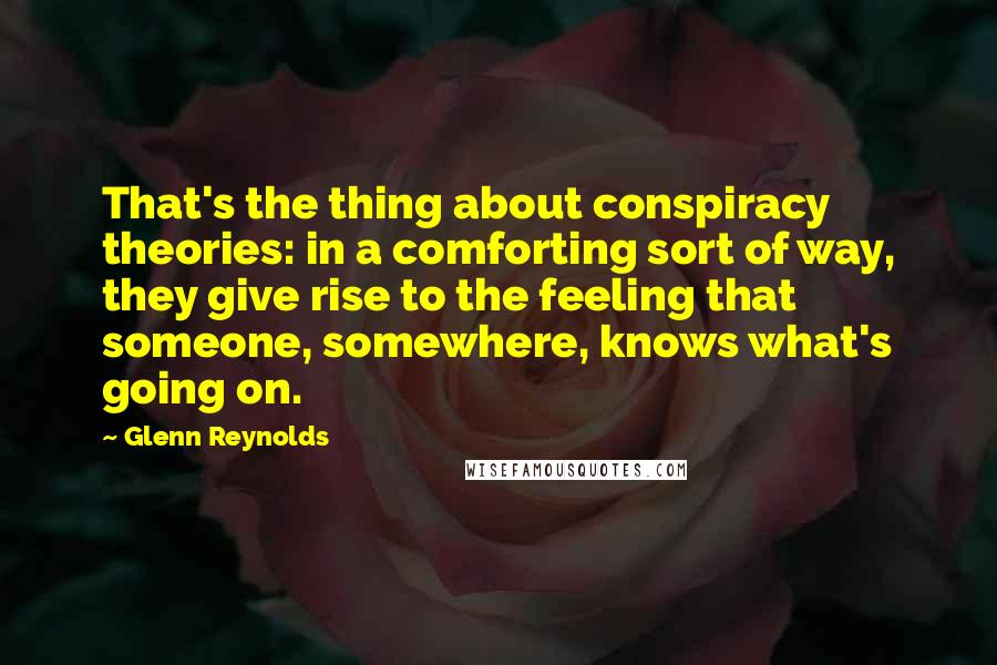 Glenn Reynolds quotes: That's the thing about conspiracy theories: in a comforting sort of way, they give rise to the feeling that someone, somewhere, knows what's going on.