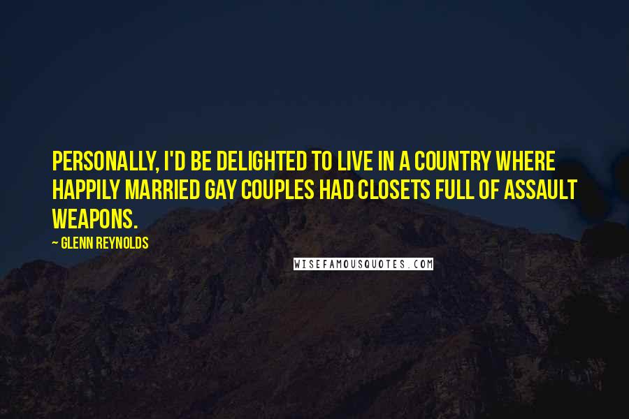 Glenn Reynolds quotes: Personally, I'd be delighted to live in a country where happily married gay couples had closets full of assault weapons.