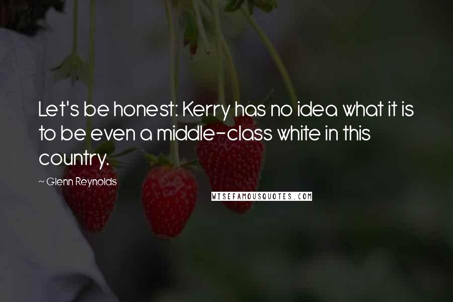Glenn Reynolds quotes: Let's be honest: Kerry has no idea what it is to be even a middle-class white in this country.