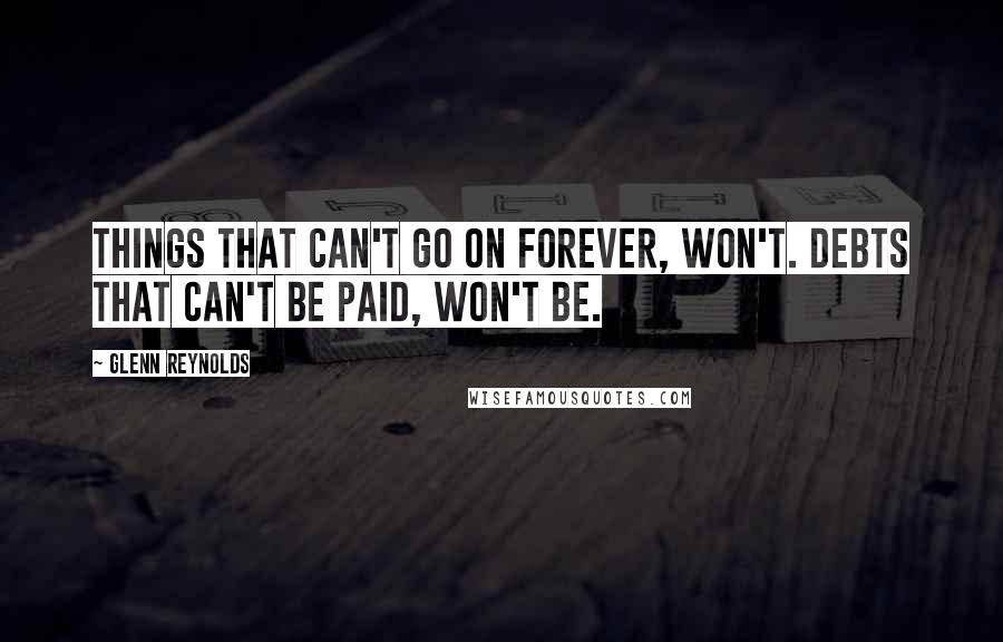Glenn Reynolds quotes: Things that can't go on forever, won't. Debts that can't be paid, won't be.