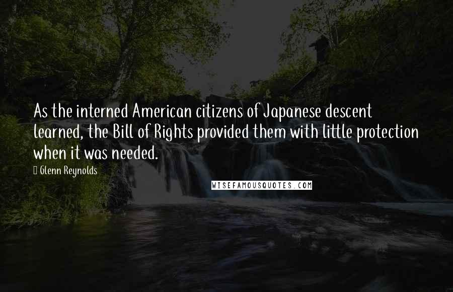 Glenn Reynolds quotes: As the interned American citizens of Japanese descent learned, the Bill of Rights provided them with little protection when it was needed.