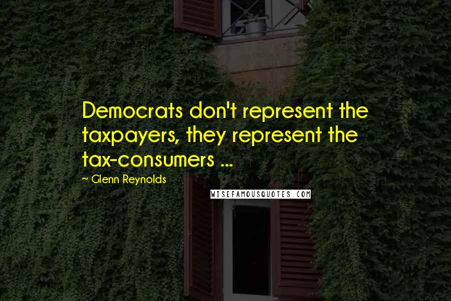 Glenn Reynolds quotes: Democrats don't represent the taxpayers, they represent the tax-consumers ...