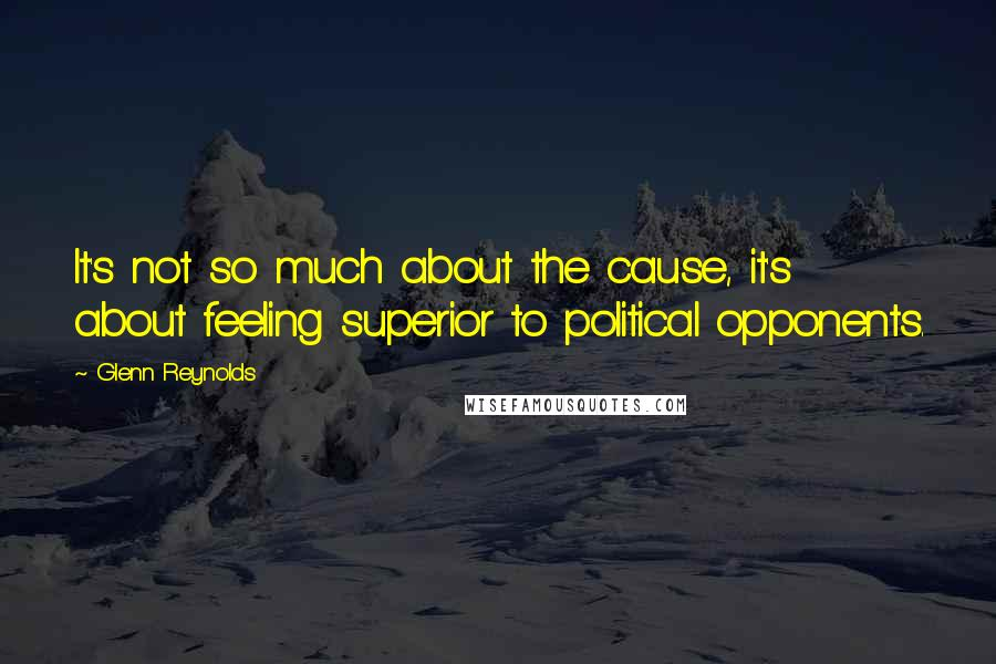 Glenn Reynolds quotes: It's not so much about the cause, it's about feeling superior to political opponents.