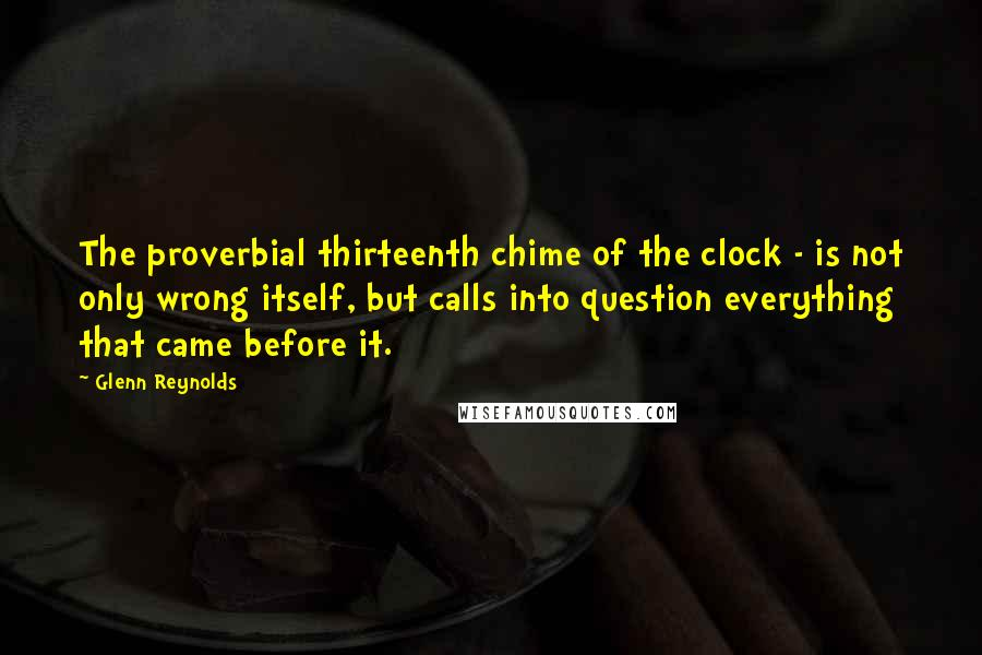 Glenn Reynolds quotes: The proverbial thirteenth chime of the clock - is not only wrong itself, but calls into question everything that came before it.