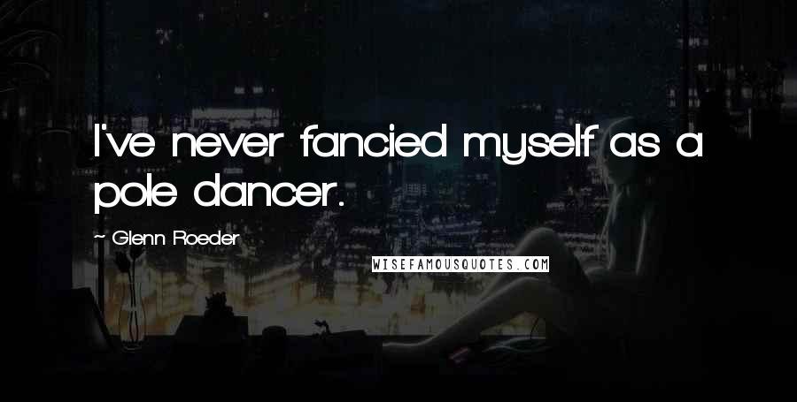 Glenn Roeder quotes: I've never fancied myself as a pole dancer.