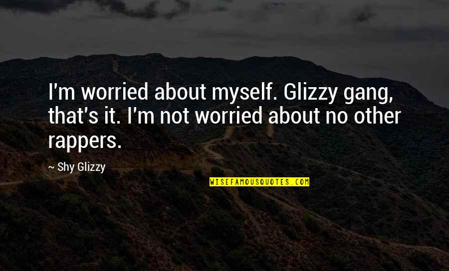 Glizzy Quotes By Shy Glizzy: I'm worried about myself. Glizzy gang, that's it.