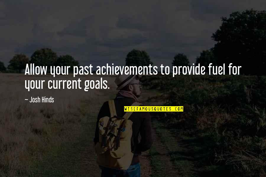 Global Movements Quotes By Josh Hinds: Allow your past achievements to provide fuel for