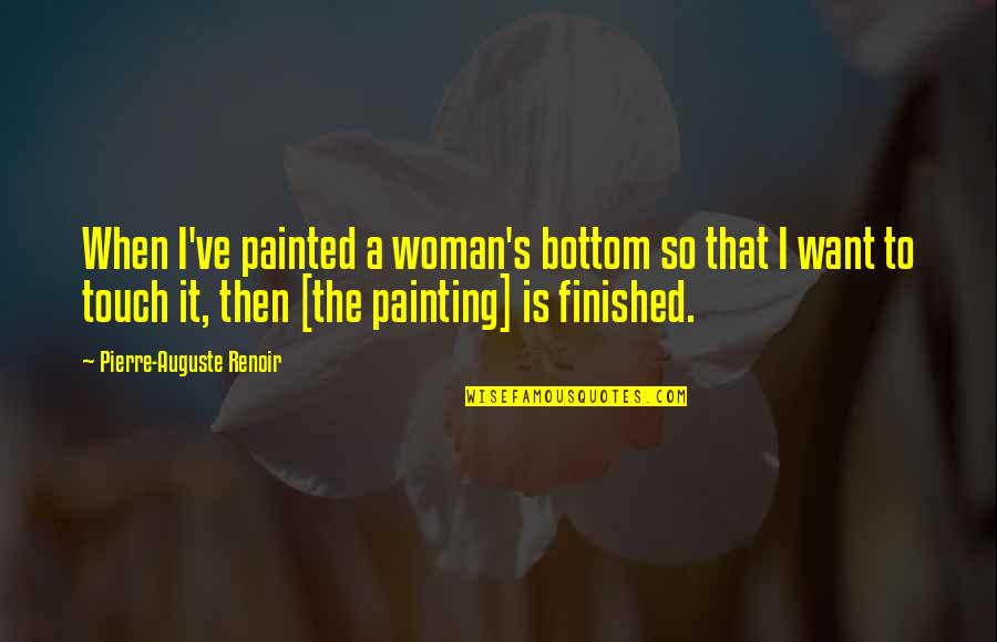 Global Movements Quotes By Pierre-Auguste Renoir: When I've painted a woman's bottom so that