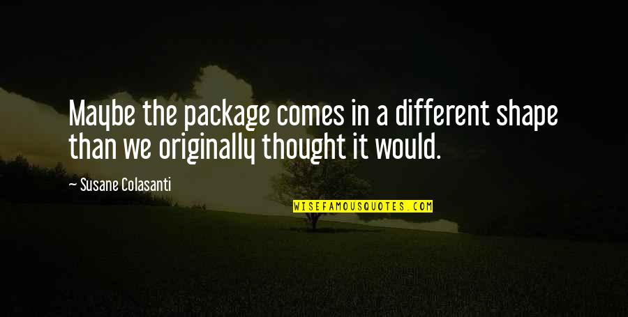 Global Movements Quotes By Susane Colasanti: Maybe the package comes in a different shape