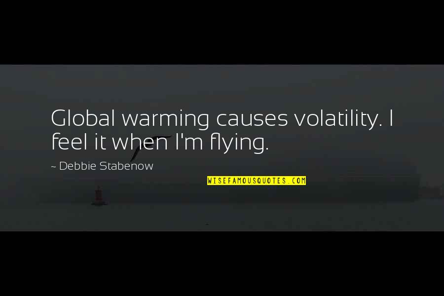 Global Warming Causes Quotes By Debbie Stabenow: Global warming causes volatility. I feel it when