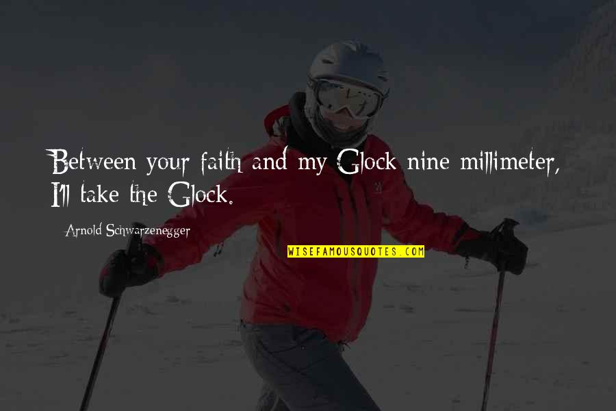 Glocks Quotes By Arnold Schwarzenegger: Between your faith and my Glock nine millimeter,