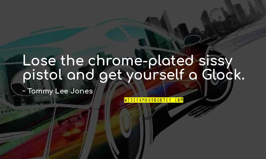 Glocks Quotes By Tommy Lee Jones: Lose the chrome-plated sissy pistol and get yourself