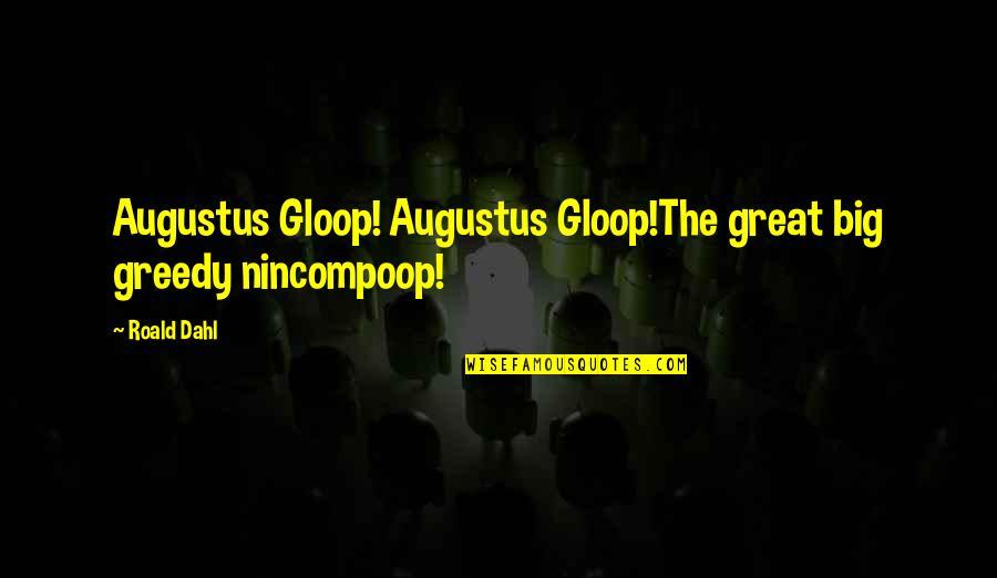 Gloop Quotes By Roald Dahl: Augustus Gloop! Augustus Gloop!The great big greedy nincompoop!