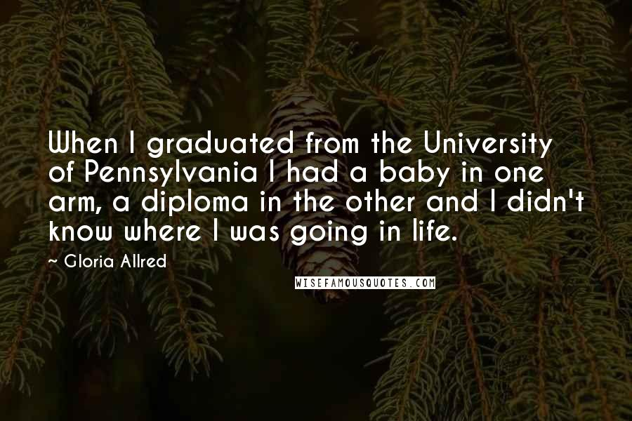Gloria Allred quotes: When I graduated from the University of Pennsylvania I had a baby in one arm, a diploma in the other and I didn't know where I was going in life.