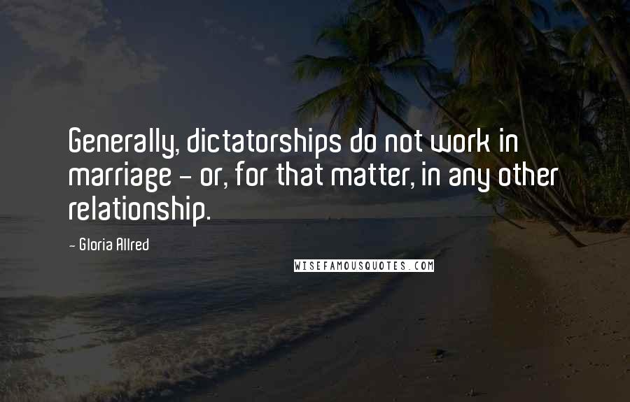 Gloria Allred quotes: Generally, dictatorships do not work in marriage - or, for that matter, in any other relationship.
