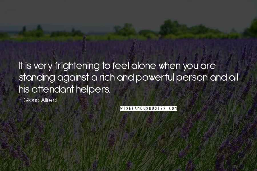 Gloria Allred quotes: It is very frightening to feel alone when you are standing against a rich and powerful person and all his attendant helpers.