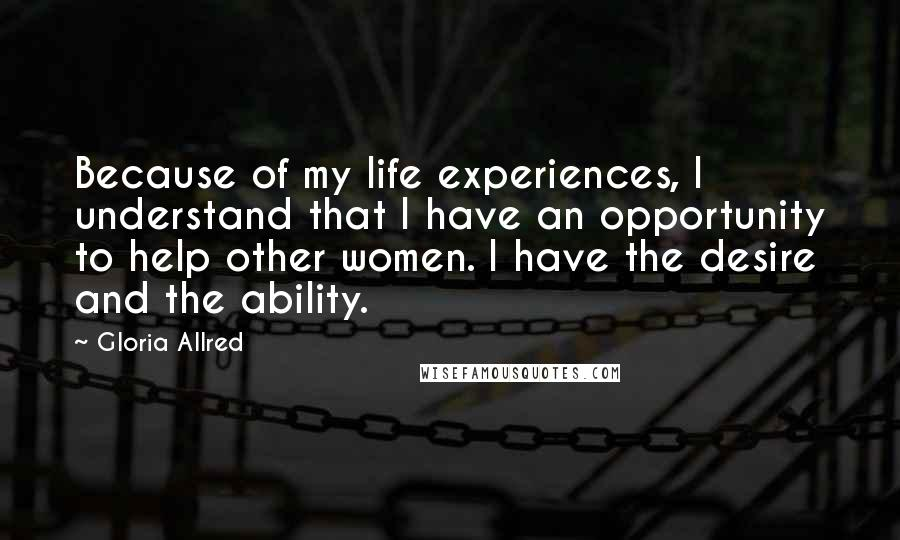 Gloria Allred quotes: Because of my life experiences, I understand that I have an opportunity to help other women. I have the desire and the ability.