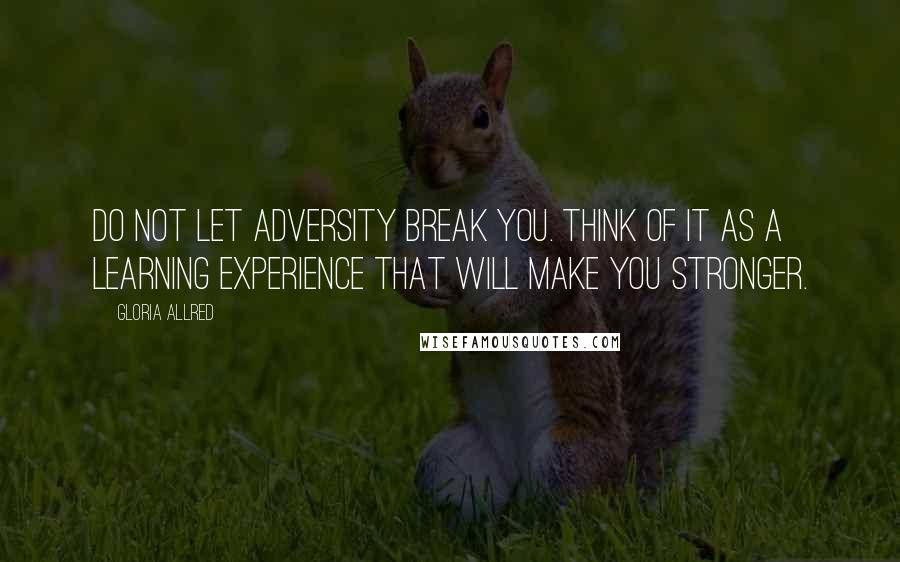Gloria Allred quotes: Do not let adversity break you. Think of it as a learning experience that will make you stronger.